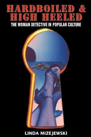 Hardboiled and High Heeled : The Woman Detective in Popular Culture