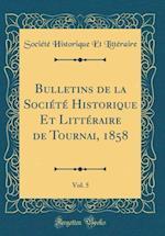 Bulletins de la Societe Historique Et Litteraire de Tournai, 1858, Vol. 5 (Classic Reprint)