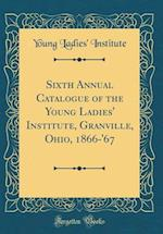Sixth Annual Catalogue of the Young Ladies' Institute, Granville, Ohio, 1866-'67 (Classic Reprint)