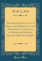 The Frank S. Platt Co. 's Seeds 1903 Price List and Descriptive Catalogue of Seeds and Supplies for the Farm and Garden (Classic Reprint) af Frank S. Platt
