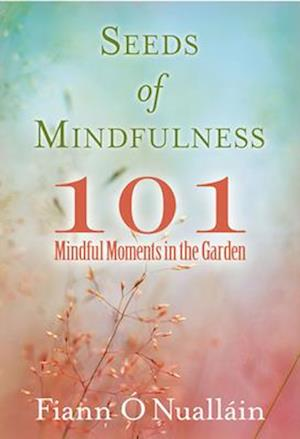 Seeds of Mindfulness: 101 Mindful Moments in the Garden