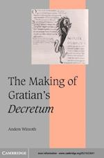 Making of Gratian's Decretum (Cambridge Studies in Medieval Life And Thought: Fourth Series)
