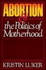 Abortion and the Politics of Motherhood af Kristin Luker