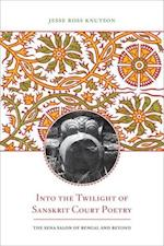 Into the Twilight of Sanskrit Court Poetry (South Asia Across the Disciplines)