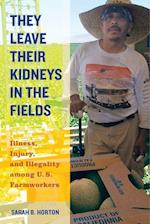 They Leave Their Kidneys in the Fields (California Series in Public Anthropology, nr. 40)
