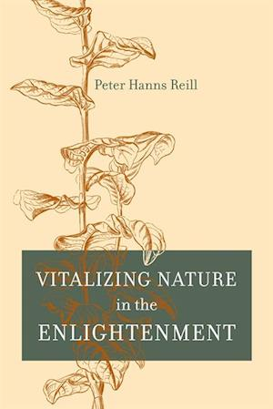Vitalizing Nature in the Enlightenment af Peter H. Reill