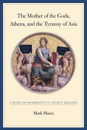 Mother of the Gods, Athens, and the Tyranny of Asia af Mark H. Munn