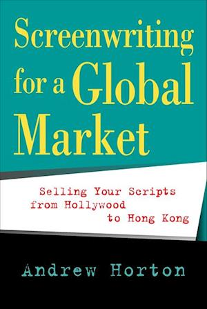 Screenwriting for a Global Market af Andrew Horton
