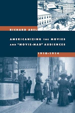 Americanizing the Movies and 'Movie-Mad' Audiences, 1910-1914 af Richard Abel