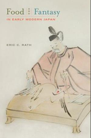 Food and Fantasy in Early Modern Japan af Eric Rath