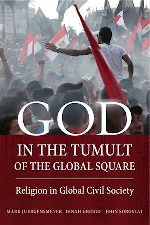 God in the Tumult of the Global Square af Mark Juergensmeyer, Dinah Griego, John Soboslai