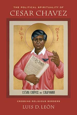 Political Spirituality of Cesar Chavez af Luis D. Leon