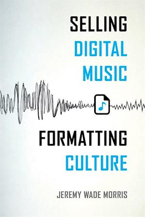 Selling Digital Music, Formatting Culture af Jeremy Wade Morris