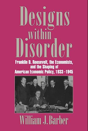 Designs Within Disorder: Franklin D. Roosevelt, the Economists, and the Shaping of American Economic Policy, 1933 1945