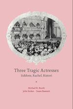 Three Tragic Actresses: Siddons, Rachel, Ristori