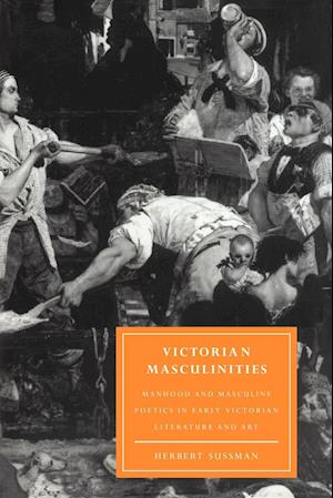 Victorian Masculinities: Manhood and Masculine Poetics in Early Victorian Literature and Art