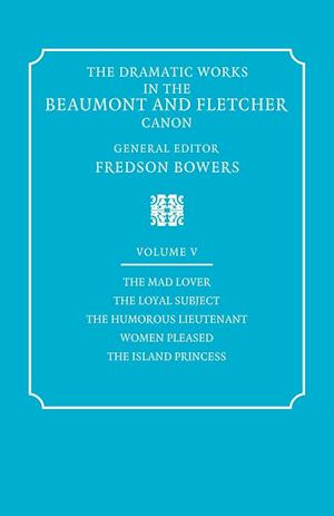 The Dramatic Works in the Beaumont and Fletcher Canon: Volume 5, The Mad Lover, The Loyal Subject, The Humorous Lieutenant, Women Pleased, The Island Princess