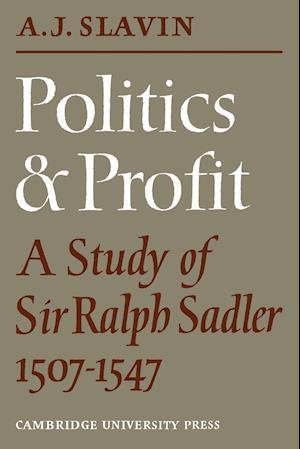 Politics and Profit: A Study of Sir Ralph Sadler 1507 1547