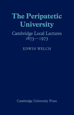 The Peripatetic University: Cambridge Local Lectures 1873 1973
