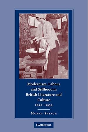 Modernism, Labour and Selfhood in British Literature and Culture, 1890-1930