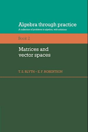 Algebra Through Practice: Volume 2, Matrices and Vector Spaces: A Collection of Problems in Algebra with Solutions
