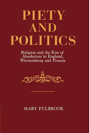 Piety and Politics: Religion and the Rise of Absolutism in England, Wurttemberg and Prussia