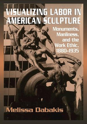 Visualizing Labor in American Sculpture: Monuments, Manliness, and the Work Ethic, 1880 1935