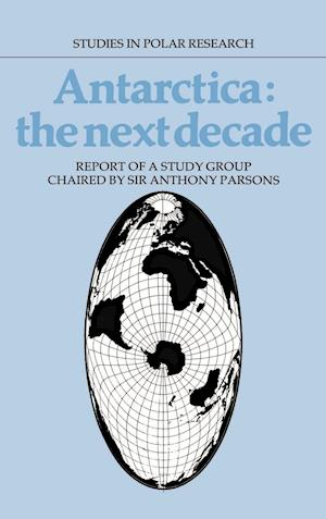 Antarctica: The Next Decade: Report of a Group Study Chaired by Sir Anthony Parsons