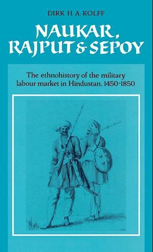 Naukar, Rajput, and Sepoy: The Ethnohistory of the Military Labour Market of Hindustan, 1450 1850