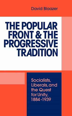 The Popular Front and the Progressive Tradition: Socialists, Liberals and the Quest for Unity, 1884 1939