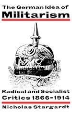 The German Idea of Militarism: Radical and Socialist Critics 1866 1914