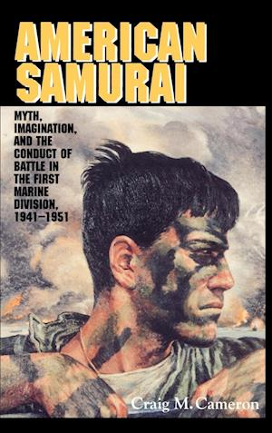 American Samurai: Myth and Imagination in the Conduct of Battle in the First Marine Division 1941 1951