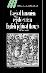 Classical Humanism and Republicanism in English Political Thought, 1570-1640 af Markku Peltonen, James Tully, Lorraine Daston