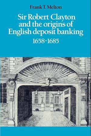 Sir Robert Clayton and the Origins of English Deposit Banking 1658-1685