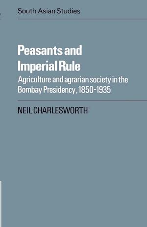 Peasants and Imperial Rule: Agriculture and Agrarian Society in the Bombay Presidency 1850 1935