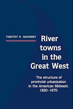 River Towns in the Great West: The Structure of Provincial Urbanization in the American Midwest, 1820 1870