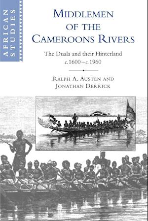 Middlemen of the Cameroons Rivers: The Duala and Their Hinterland, C.1600 C.1960