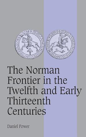 The Norman Frontier in the Twelfth and Early Thirteenth Centuries