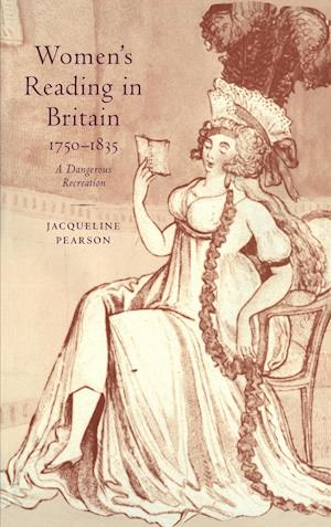 Women's Reading in Britain, 1750 1835: A Dangerous Recreation