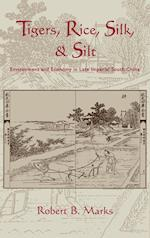 Tigers, Rice, Silk, and Silt: Environment and Economy in Late Imperial South China af Robert B. Marks