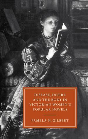 Disease, Desire, and the Body in Victorian Women's Popular Novels