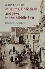 A History of Muslims, Christians, and Jews in the Middle East (Contemporary Middle East, nr. 6)