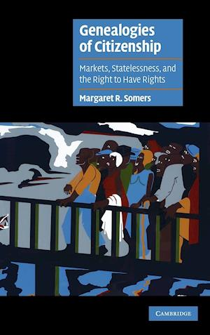 Genealogies of Citizenship: Markets, Statelessness, and the Right to Have Rights