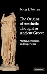 The Origins of Aesthetic Thought in Ancient Greece: Matter, Sensation, and Experience af James I. Porter