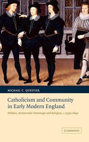 Catholicism and Community in Early Modern England: Politics, Aristocratic Patronage and Religion, C. 1550-1640