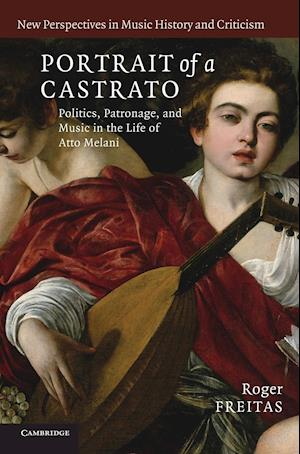 Portrait of a Castrato: Politics, Patronage, and Music in the Life of Atto Melani