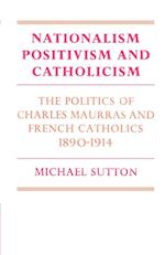 Nationalism, Positivism and Catholicism: The Politics of Charles Maurras and French Catholics 1890 1914