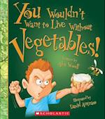 You Wouldn't Want to Live Without Vegetables! (You Wouldnt Want to Live Without)
