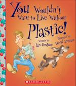 You Wouldn't Want to Live Without Plastic! (You Wouldnt Want to Live Without)