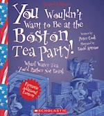 You Wouldn't Want to Be at the Boston Tea Party! (You Wouldn't Want to)